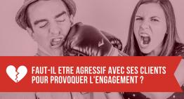Faut-il être agressif avec ses clients pour provoquer de l'engagement ?